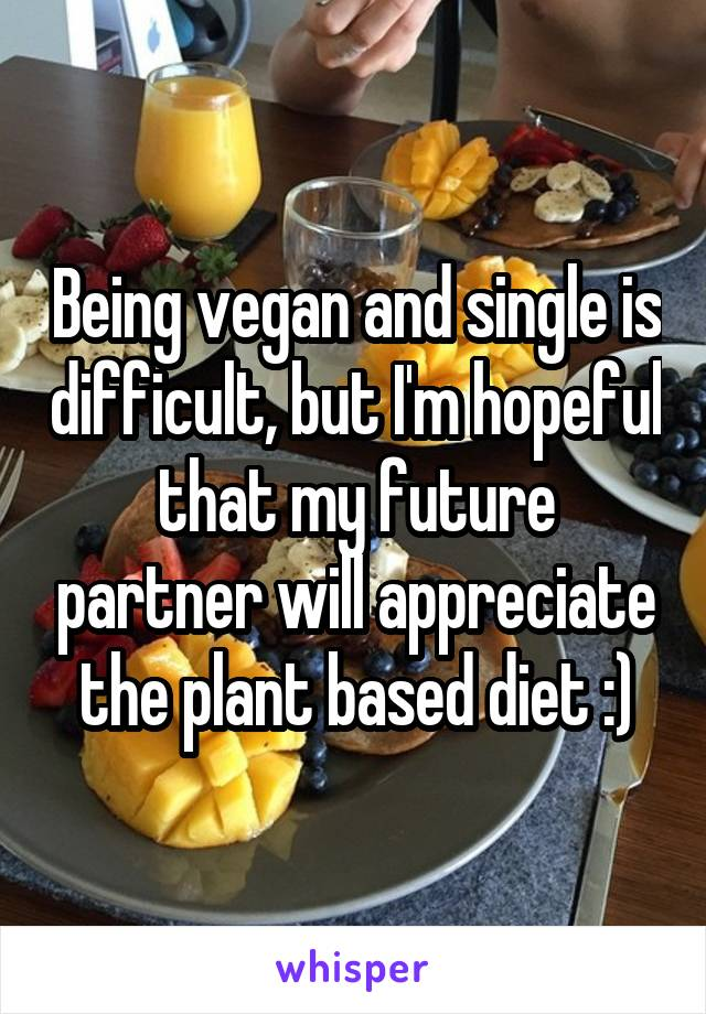 Being vegan and single is difficult, but I'm hopeful that my future partner will appreciate the plant based diet :)