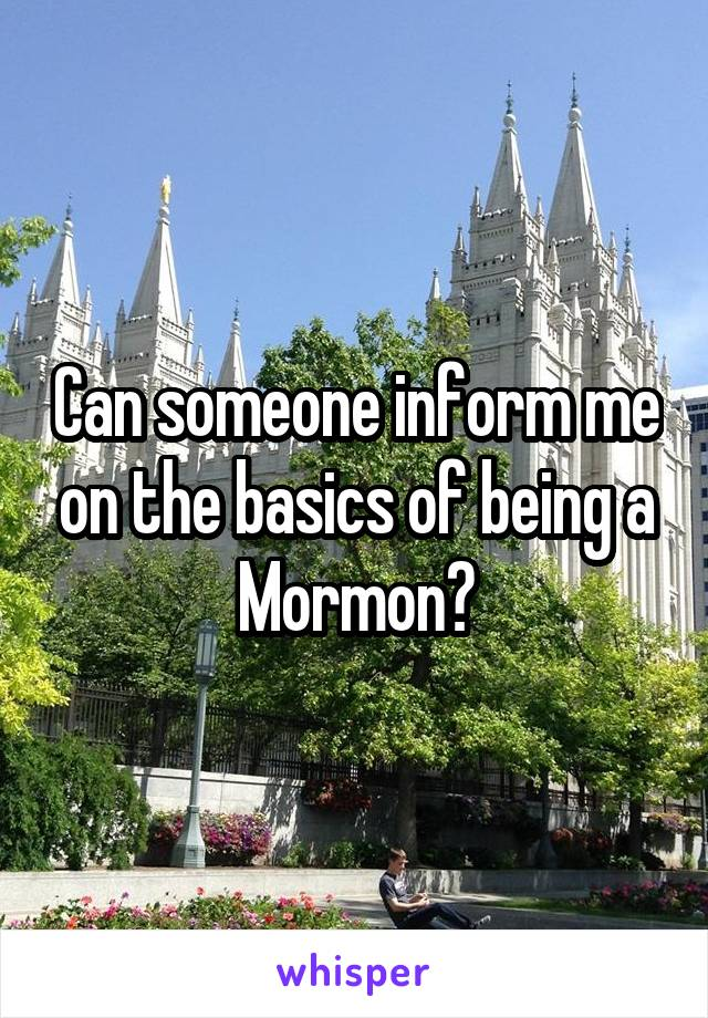 Can someone inform me on the basics of being a Mormon?