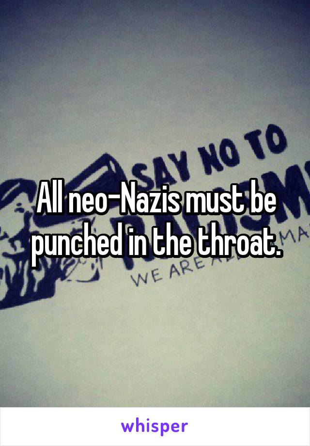 All neo-Nazis must be punched in the throat.