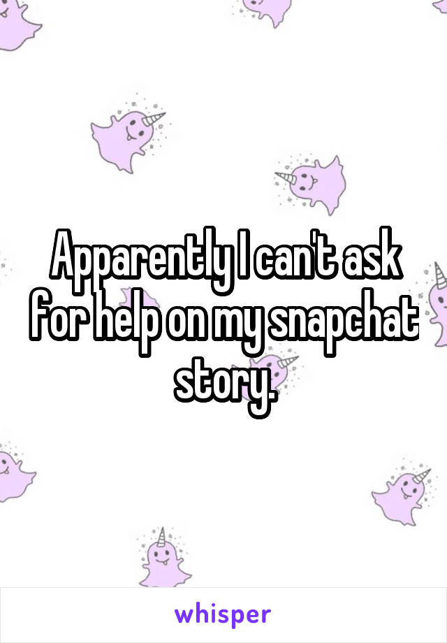 Apparently I can't ask for help on my snapchat story.
