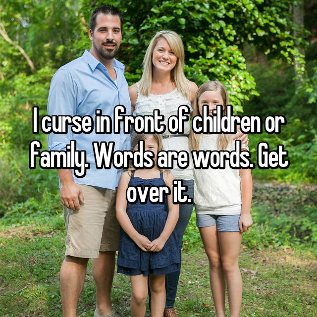 I curse in front of children or family. Words are words. Get over it.