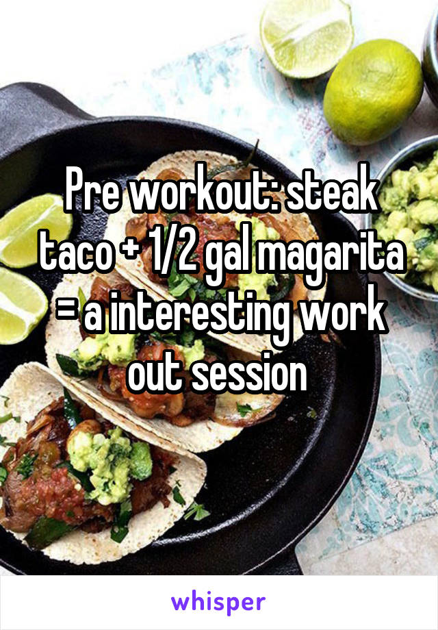 Pre workout: steak taco + 1/2 gal magarita = a interesting work out session
