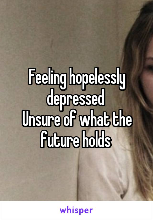 Feeling hopelessly depressed  Unsure of what the future holds