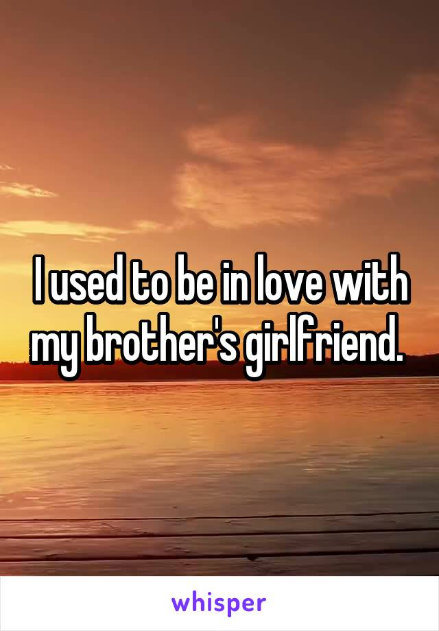 I used to be in love with my brother's girlfriend.