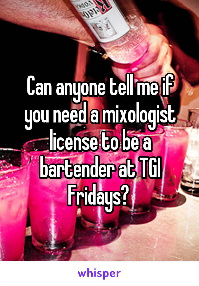 Can anyone tell me if you need a mixologist license to be a bartender at TGI Fridays?