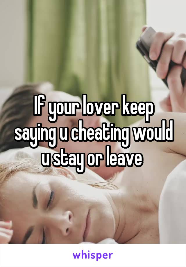 If your lover keep saying u cheating would u stay or leave