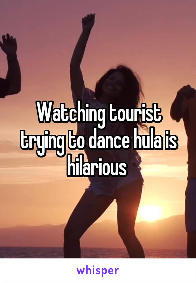 Watching tourist trying to dance hula is hilarious