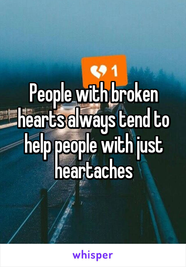 People with broken hearts always tend to help people with just heartaches
