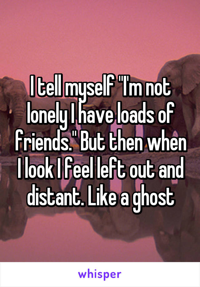 """I tell myself """"I'm not lonely I have loads of friends."""" But then when I look I feel left out and distant. Like a ghost"""