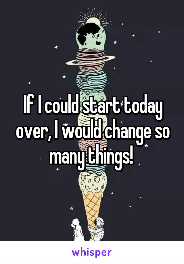 If I could start today over, I would change so many things!