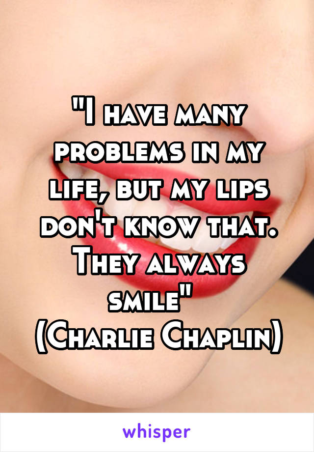 """""""I have many problems in my life, but my lips don't know that. They always smile""""   (Charlie Chaplin)"""