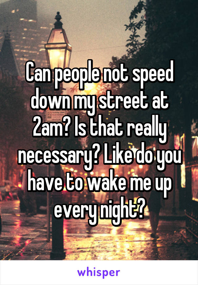 Can people not speed down my street at 2am? Is that really necessary? Like do you have to wake me up every night?