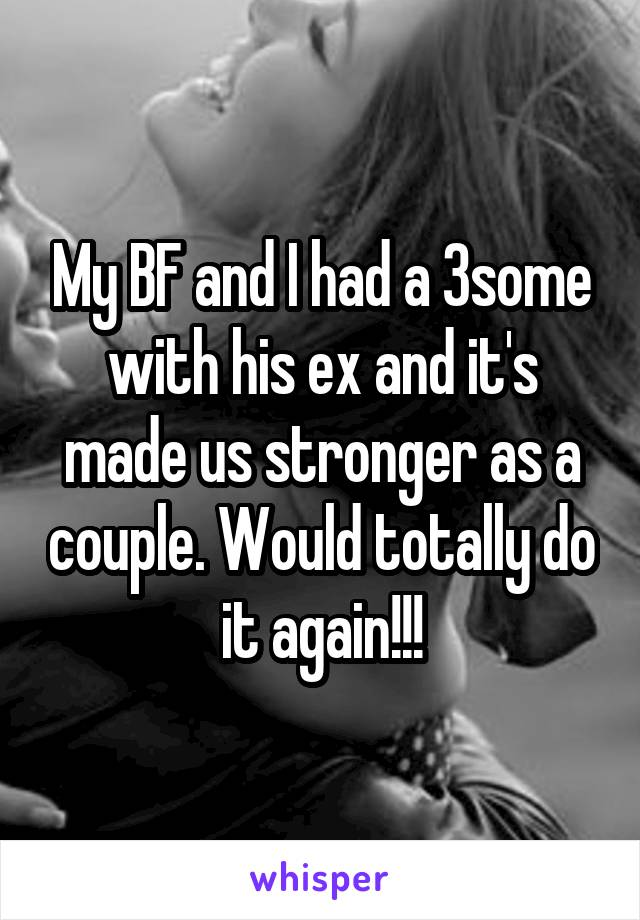 My BF and I had a 3some with his ex and it's made us stronger as a couple. Would totally do it again!!!