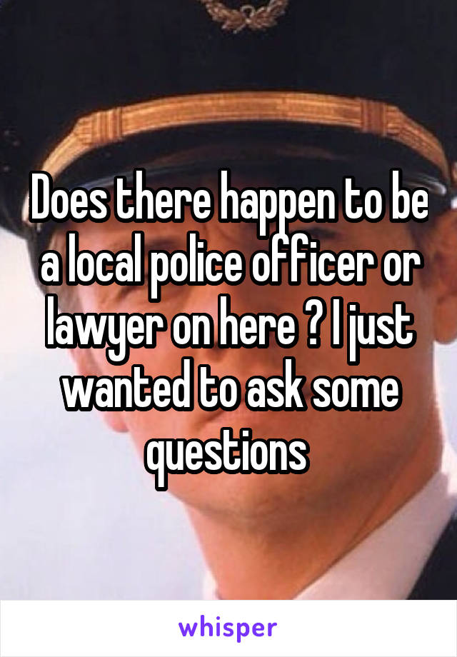 Does there happen to be a local police officer or lawyer on here ? I just wanted to ask some questions