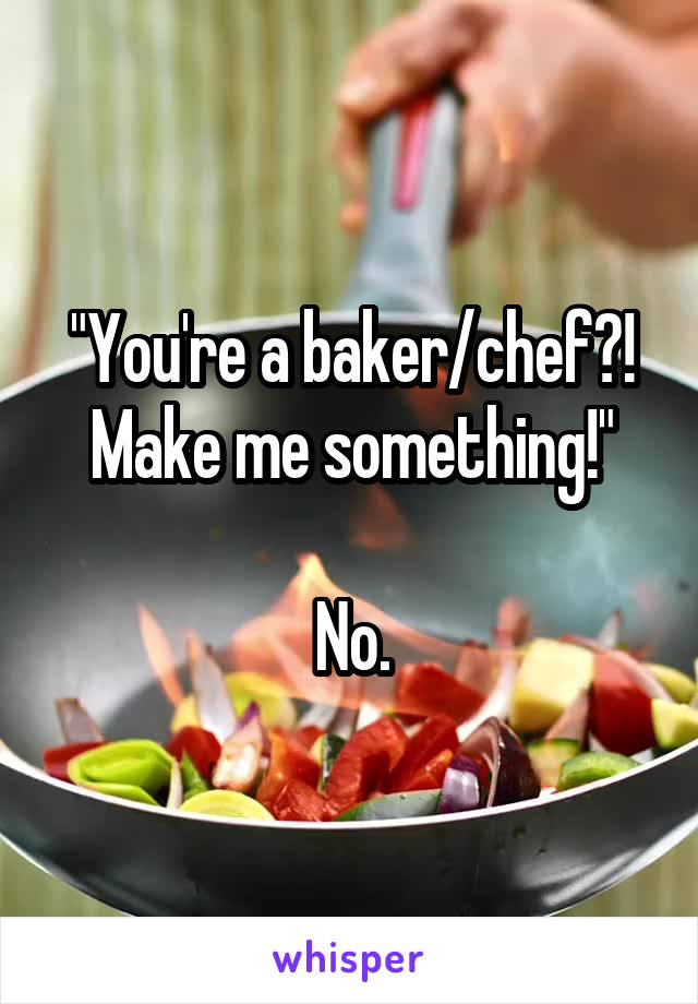"""You're a baker/chef?! Make me something!""  No."