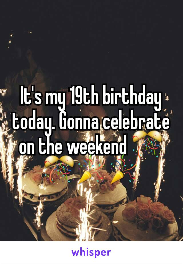 It's my 19th birthday today. Gonna celebrate on the weekend 🎊🎊🎉🎉