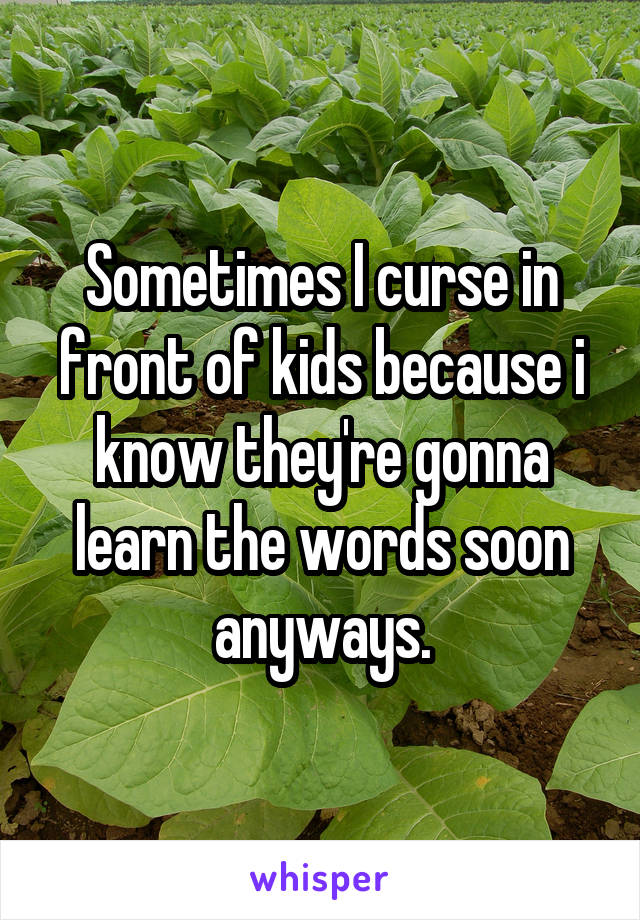 Sometimes I curse in front of kids because i know they're gonna learn the words soon anyways.