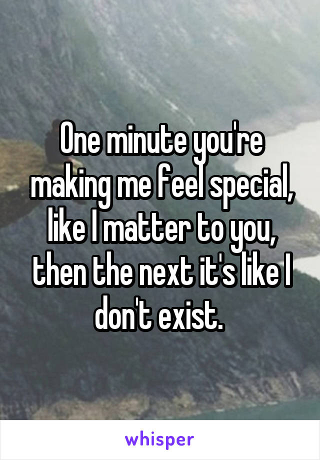 One minute you're making me feel special, like I matter to you, then the next it's like I don't exist.