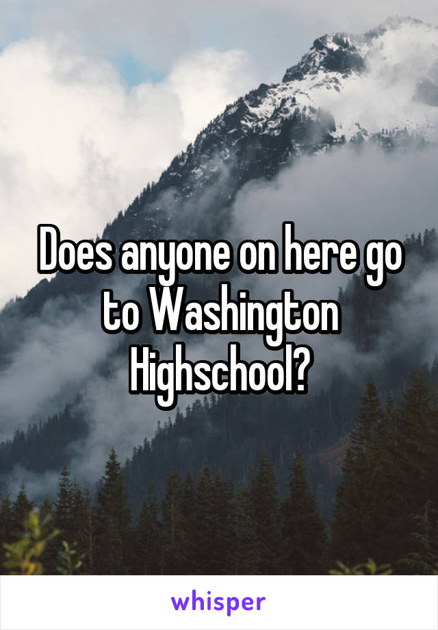 Does anyone on here go to Washington Highschool?