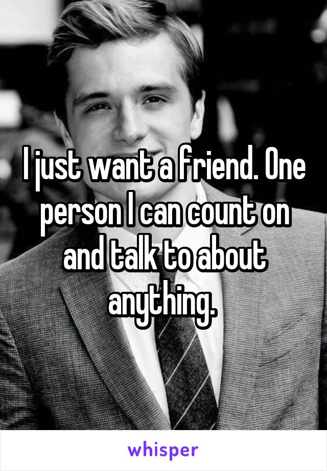 I just want a friend. One person I can count on and talk to about anything.
