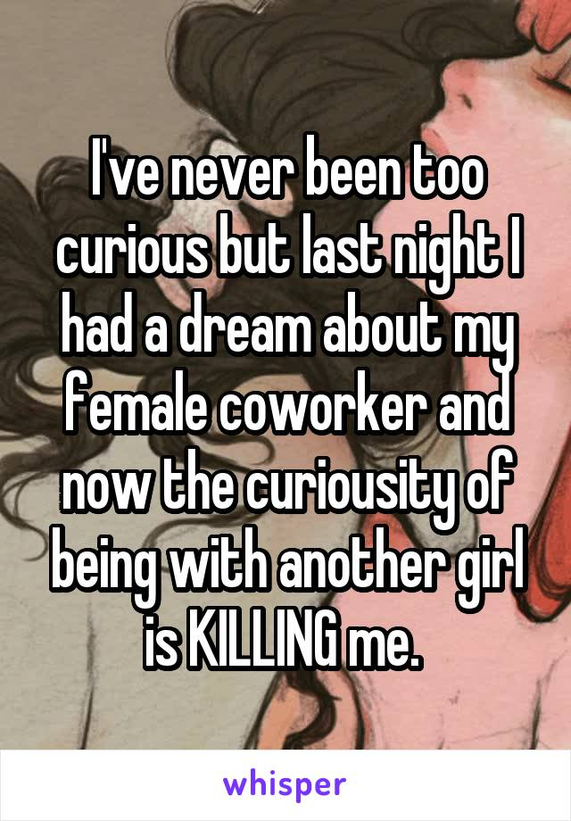 I've never been too curious but last night I had a dream about my female coworker and now the curiousity of being with another girl is KILLING me.