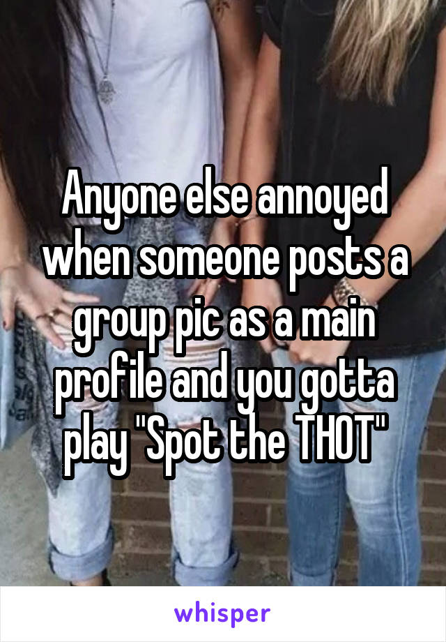 """Anyone else annoyed when someone posts a group pic as a main profile and you gotta play """"Spot the THOT"""""""