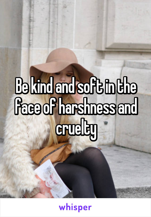 Be kind and soft in the face of harshness and cruelty