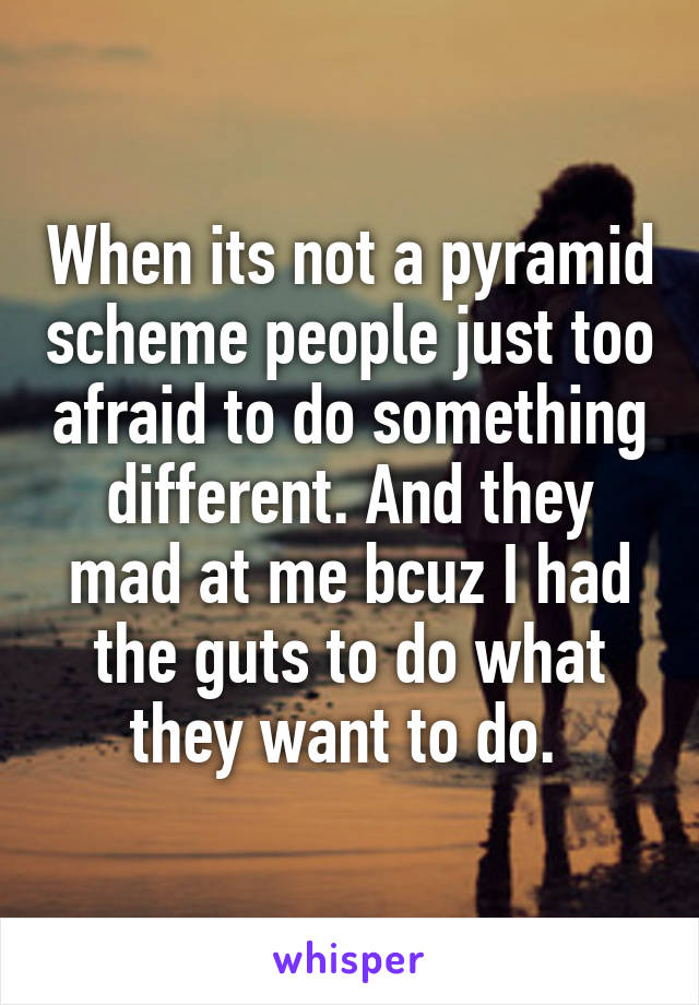 When its not a pyramid scheme people just too afraid to do something different. And they mad at me bcuz I had the guts to do what they want to do.
