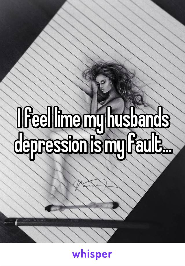 I feel lime my husbands depression is my fault...