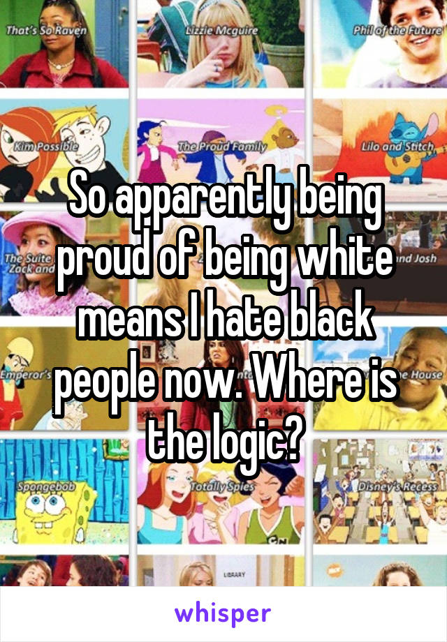 So apparently being proud of being white means I hate black people now. Where is the logic?
