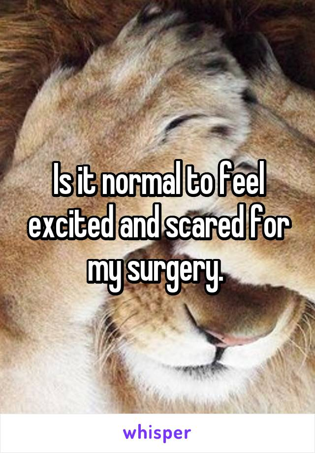 Is it normal to feel excited and scared for my surgery.