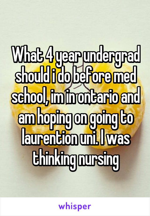 What 4 year undergrad should i do before med school, im in ontario and am hoping on going to laurention uni. I was thinking nursing