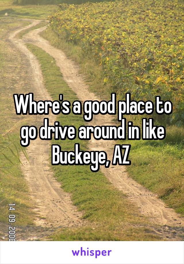 Where's a good place to go drive around in like Buckeye, AZ