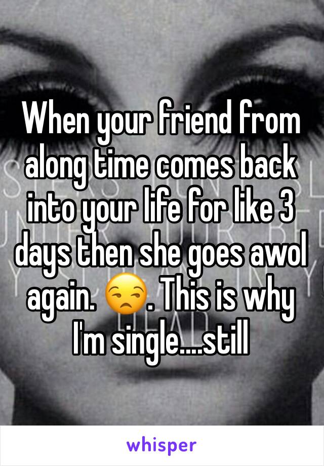 When your friend from along time comes back into your life for like 3 days then she goes awol again. 😒. This is why I'm single....still