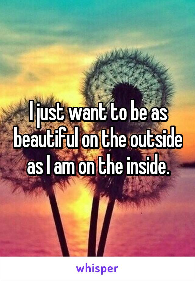 I just want to be as beautiful on the outside as I am on the inside.