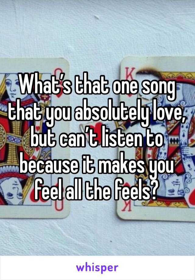 What's that one song that you absolutely love, but can't listen to because it makes you feel all the feels?