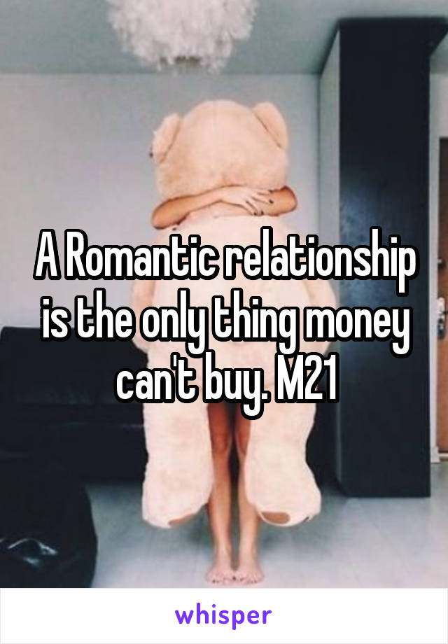 A Romantic relationship is the only thing money can't buy. M21