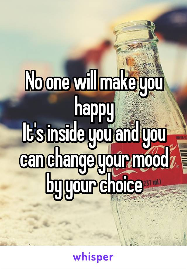 No one will make you happy It's inside you and you can change your mood by your choice