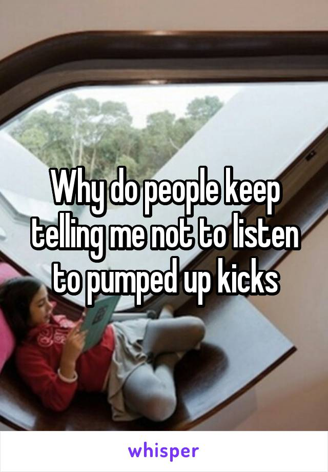 Why do people keep telling me not to listen to pumped up kicks