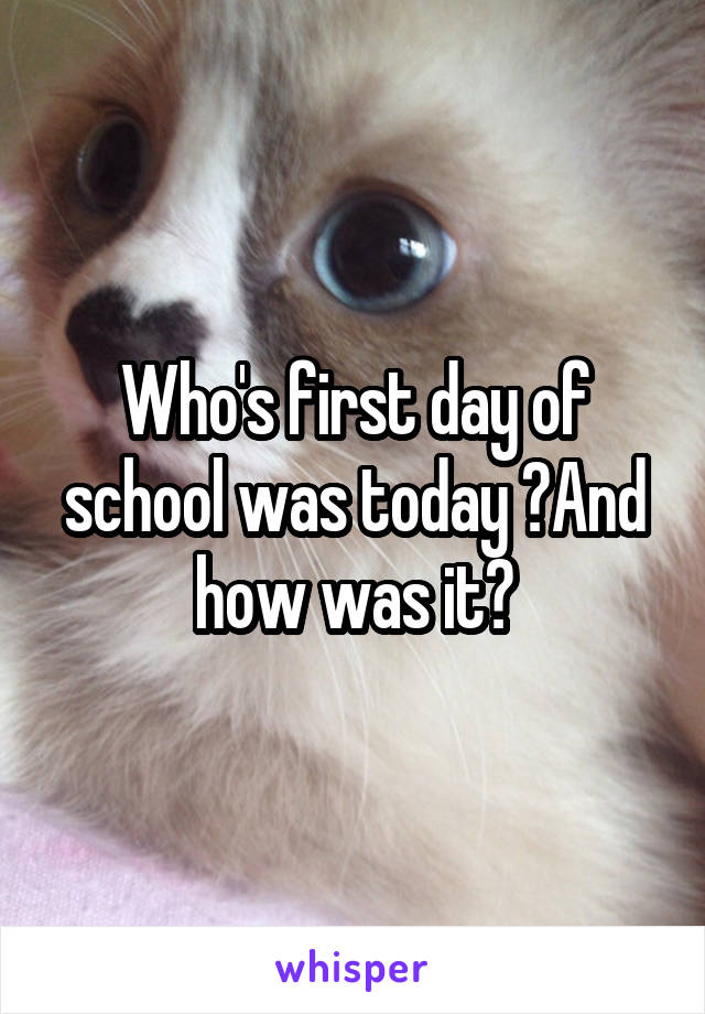 Who's first day of school was today ?And how was it?