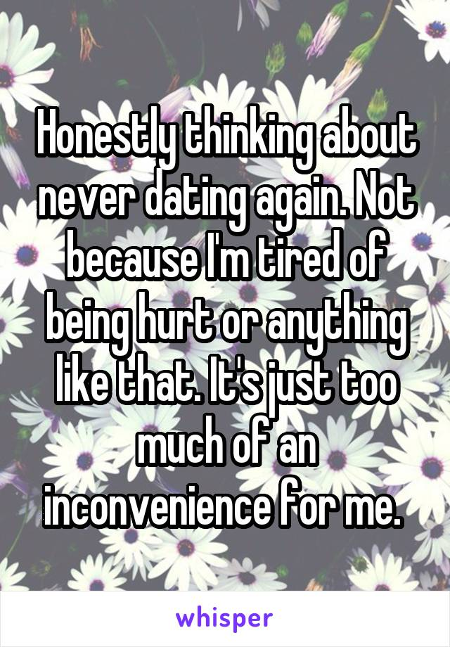 Honestly thinking about never dating again. Not because I'm tired of being hurt or anything like that. It's just too much of an inconvenience for me.