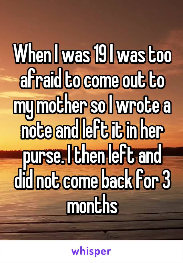 When I was 19 I was too afraid to come out to my mother so I wrote a note and left it in her purse. I then left and did not come back for 3 months