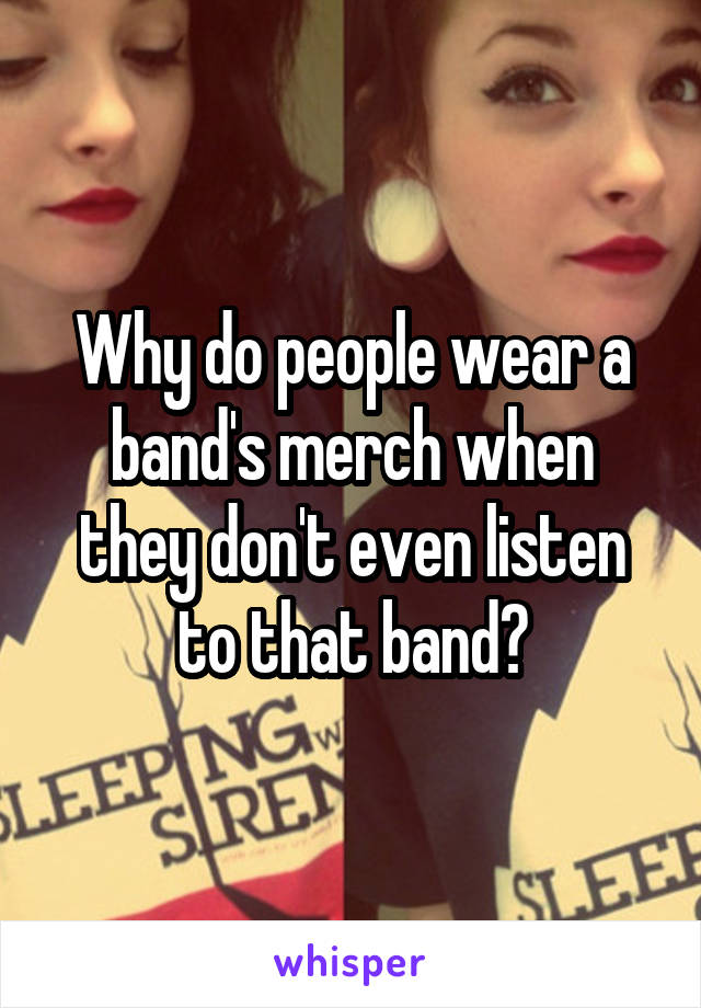 Why do people wear a band's merch when they don't even listen to that band?