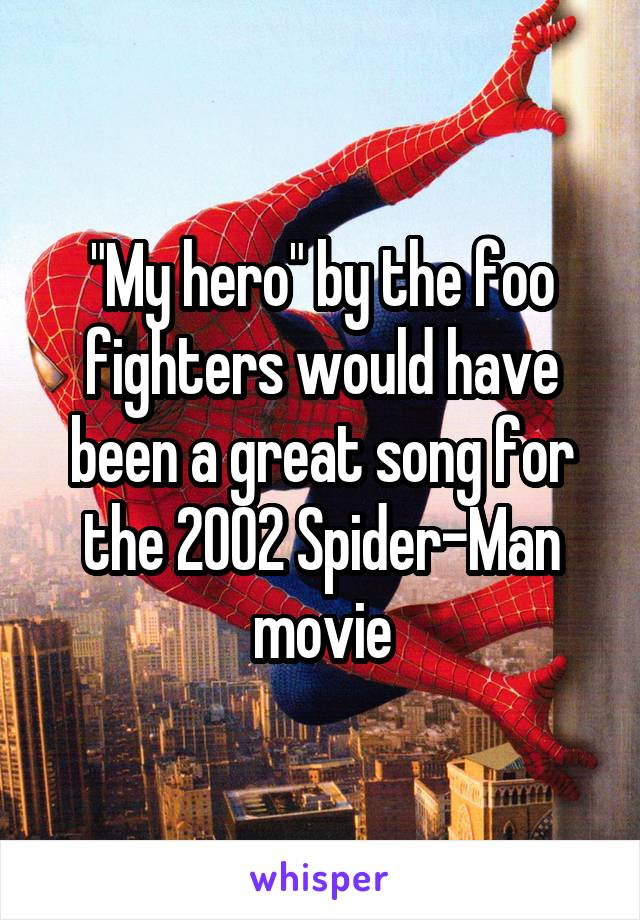 """My hero"" by the foo fighters would have been a great song for the 2002 Spider-Man movie"