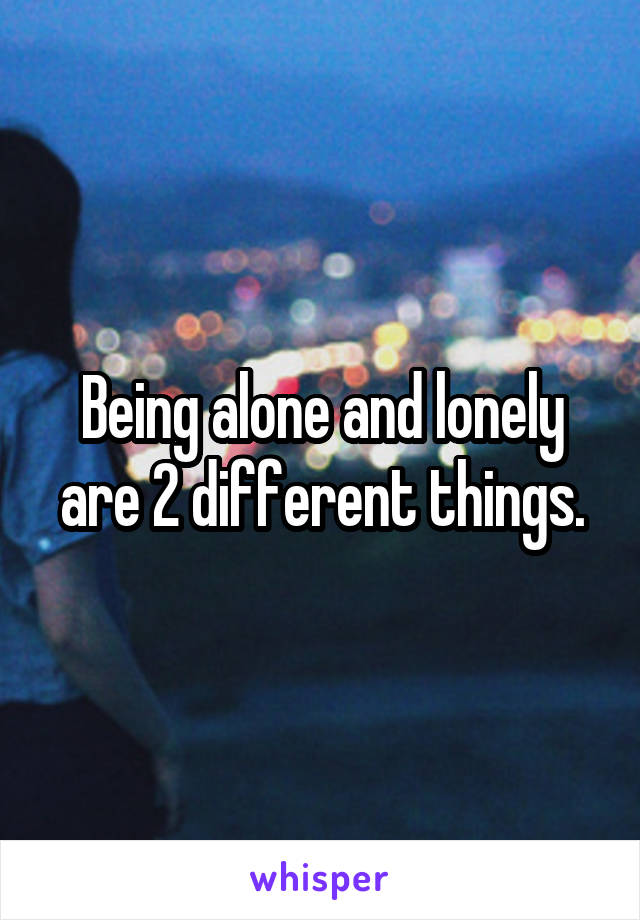 Being alone and lonely are 2 different things.