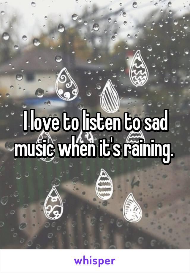 I love to listen to sad music when it's raining.