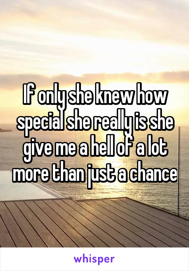 If only she knew how special she really is she give me a hell of a lot more than just a chance