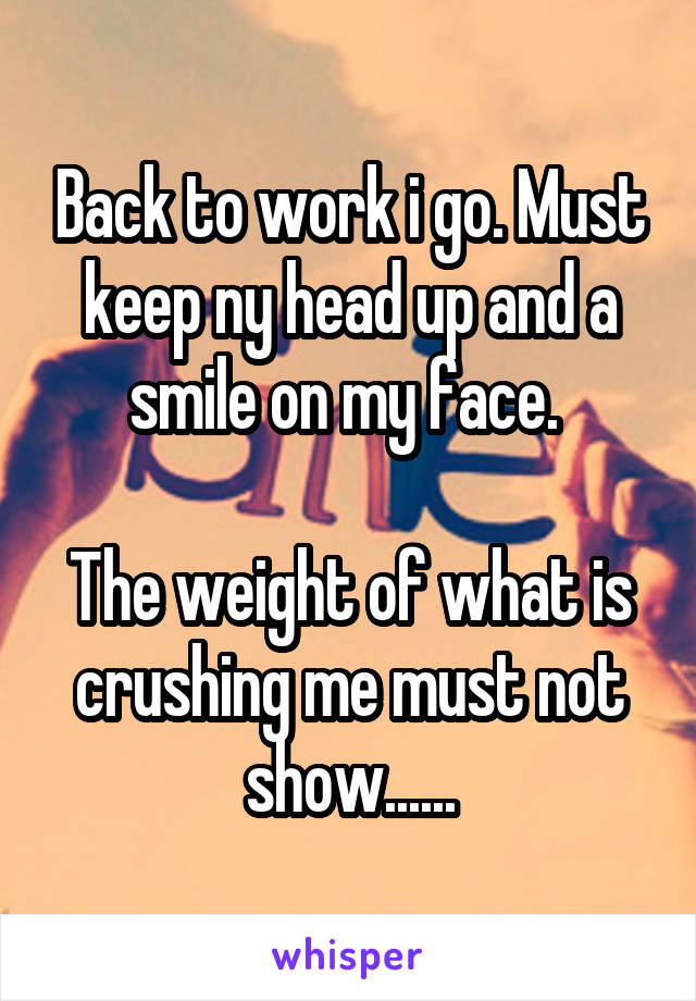 Back to work i go. Must keep ny head up and a smile on my face.   The weight of what is crushing me must not show......