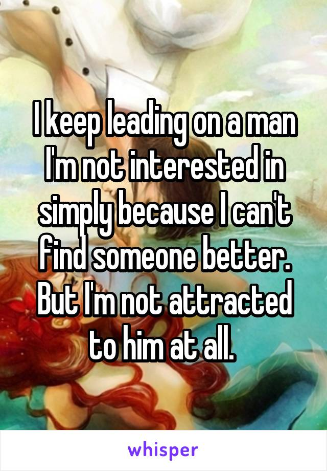 I keep leading on a man I'm not interested in simply because I can't find someone better. But I'm not attracted to him at all.