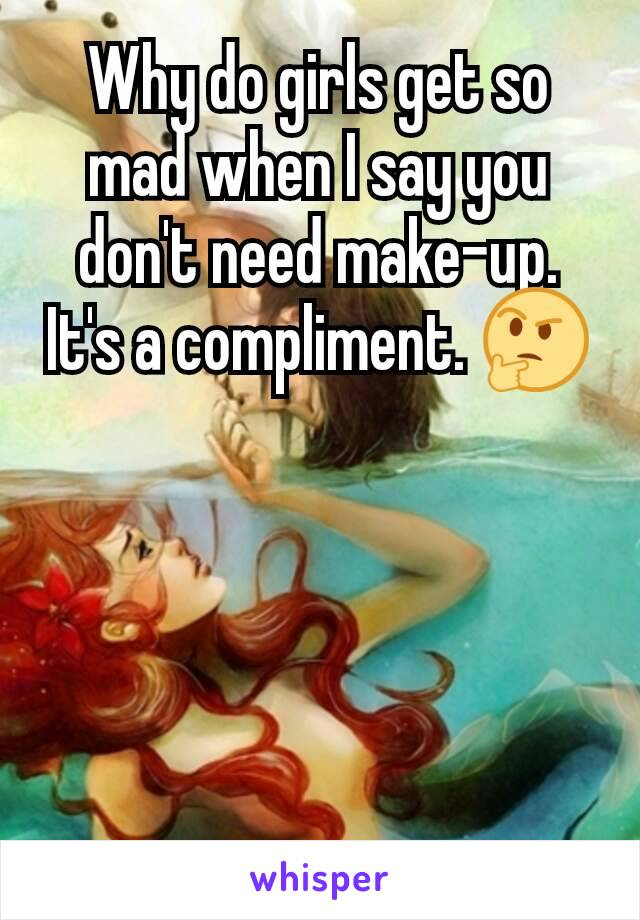Why do girls get so mad when I say you don't need make-up. It's a compliment. 🤔